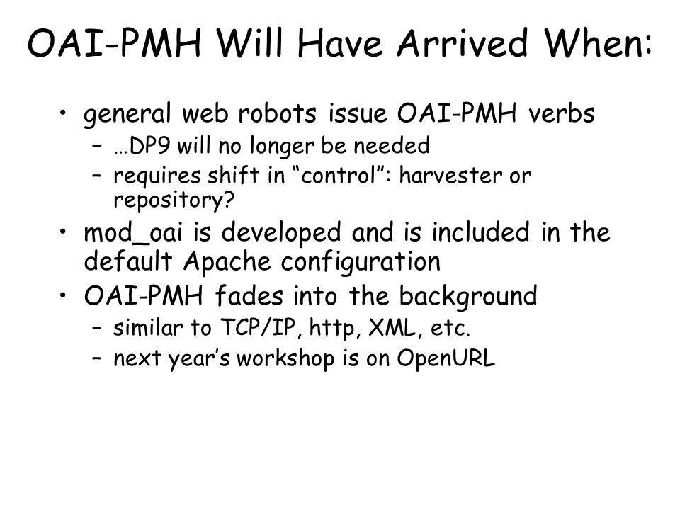 """OAI-PMH Will Have Arrived When: general web robots issue OAI-PMH verbs –…DP9 will no longer be needed –requires shift in """"control"""": harvester or repos"""