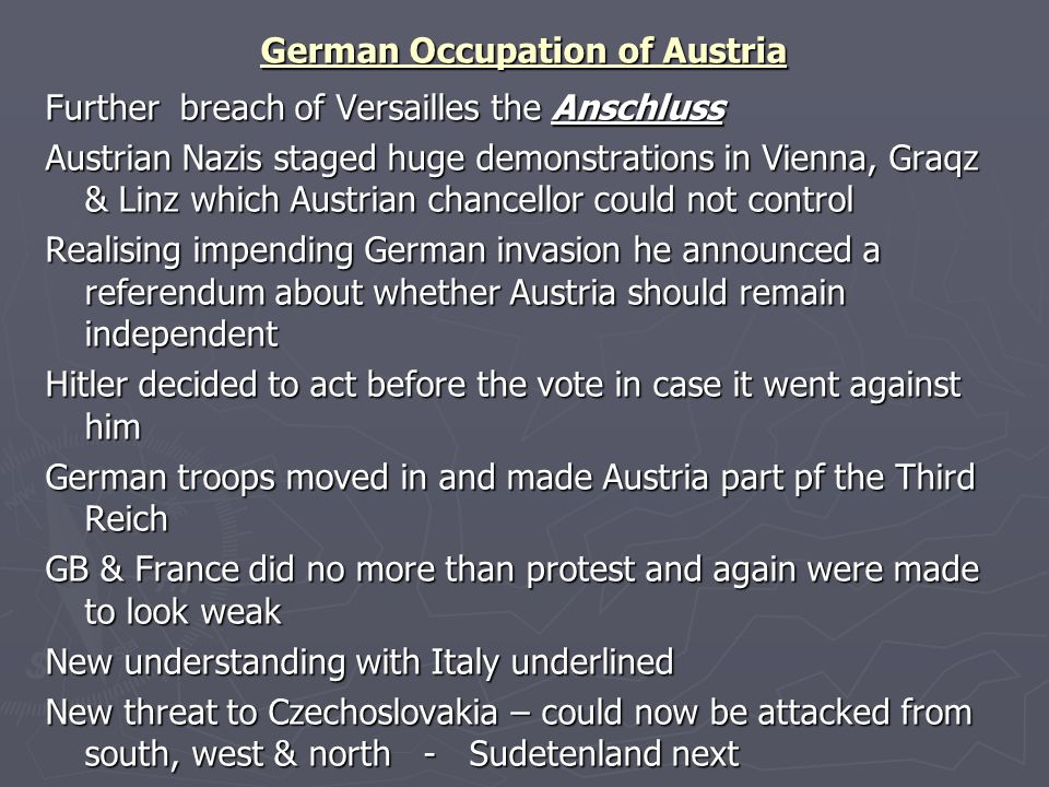 German Occupation of Austria Further breach of Versailles the Anschluss Austrian Nazis staged huge demonstrations in Vienna, Graqz & Linz which Austri