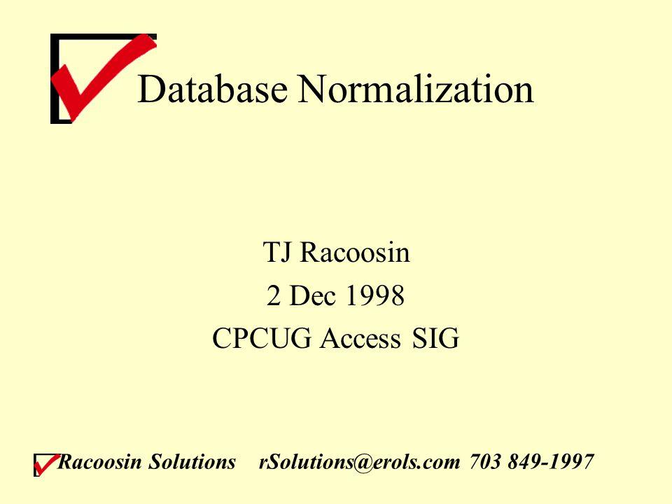 Racoosin SolutionsrSolutions@erols.com 703 849-1997 Database Normalization TJ Racoosin 2 Dec 1998 CPCUG Access SIG