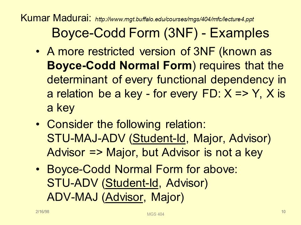 2/16/9810 MGS 404 2/16/9810 Boyce-Codd Form (3NF) - Examples A more restricted version of 3NF (known as Boyce-Codd Normal Form) requires that the determinant of every functional dependency in a relation be a key - for every FD: X => Y, X is a key Consider the following relation: STU-MAJ-ADV (Student-Id, Major, Advisor) Advisor => Major, but Advisor is not a key Boyce-Codd Normal Form for above: STU-ADV (Student-Id, Advisor) ADV-MAJ (Advisor, Major) Kumar Madurai: http://www.mgt.buffalo.edu/courses/mgs/404/mfc/lecture4.ppt