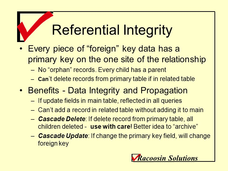 Referential Integrity Every piece of foreign key data has a primary key on the one site of the relationship –No orphan records.