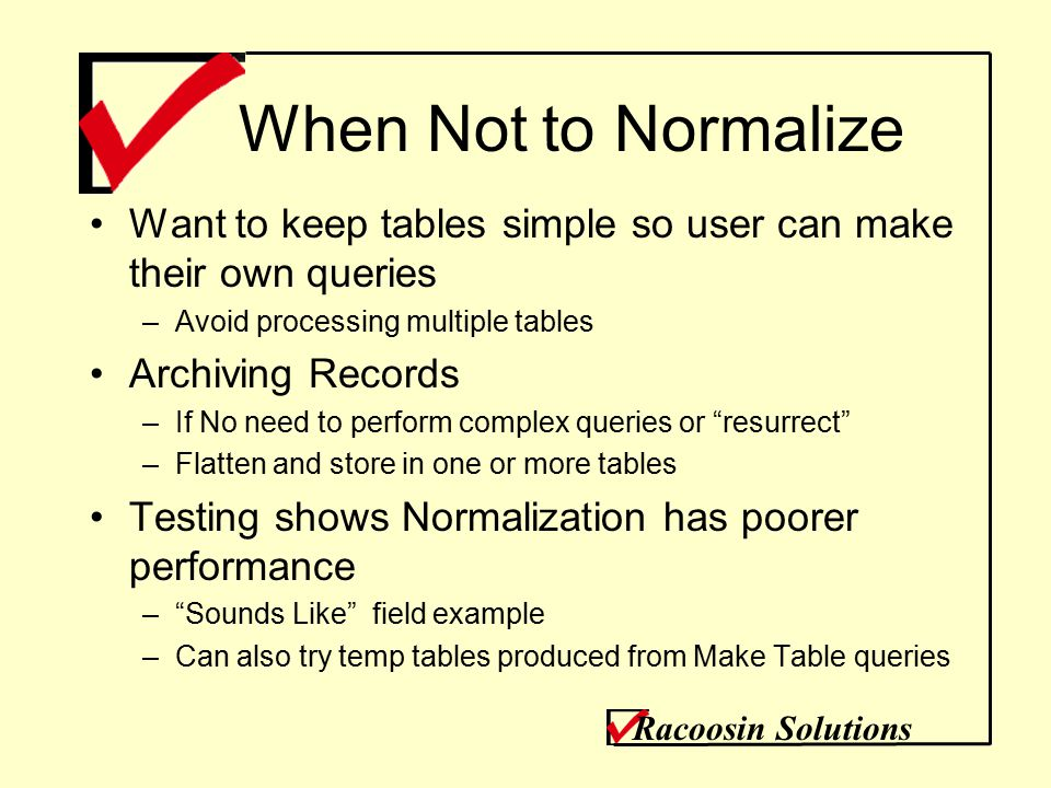When Not to Normalize Want to keep tables simple so user can make their own queries –Avoid processing multiple tables Archiving Records –If No need to perform complex queries or resurrect –Flatten and store in one or more tables Testing shows Normalization has poorer performance – Sounds Like field example –Can also try temp tables produced from Make Table queries Racoosin Solutions