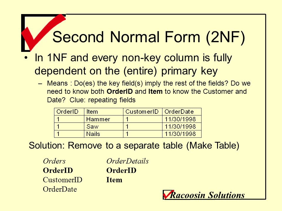 Second Normal Form (2NF) In 1NF and every non-key column is fully dependent on the (entire) primary key –Means : Do(es) the key field(s) imply the rest of the fields.