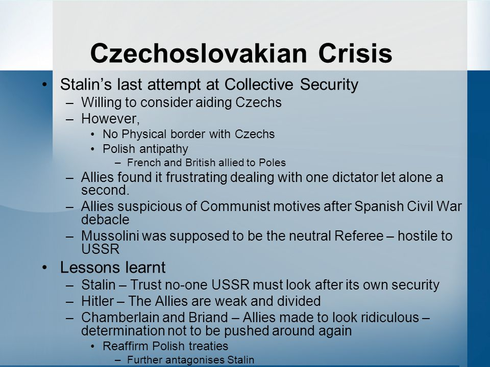 Czechoslovakian Crisis Stalin's last attempt at Collective Security –Willing to consider aiding Czechs –However, No Physical border with Czechs Polish