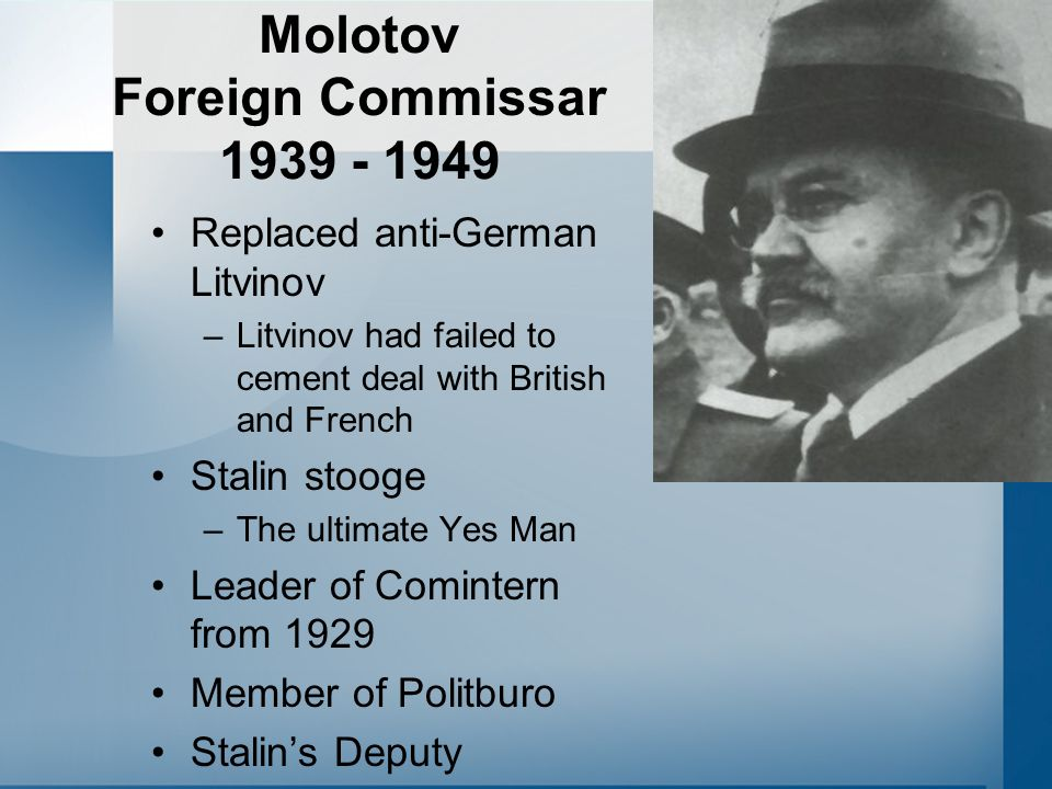 Molotov Foreign Commissar 1939 - 1949 Replaced anti-German Litvinov –Litvinov had failed to cement deal with British and French Stalin stooge –The ult