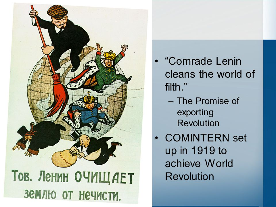 """Comrade Lenin cleans the world of filth."" –The Promise of exporting Revolution COMINTERN set up in 1919 to achieve World Revolution"