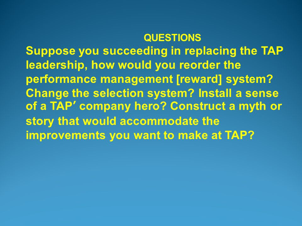 QUESTIONS Suppose you succeeding in replacing the TAP leadership, how would you reorder the performance management [reward] system.