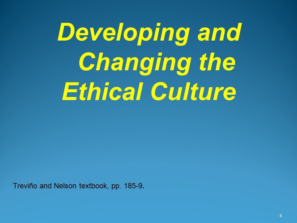 4 Developing and Changing the Ethical Culture Treviño and Nelson textbook, pp. 185-9.