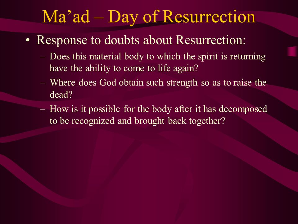 Ma'ad – Day of Resurrection Response to doubts about Resurrection: –Does this material body to which the spirit is returning have the ability to come to life again.