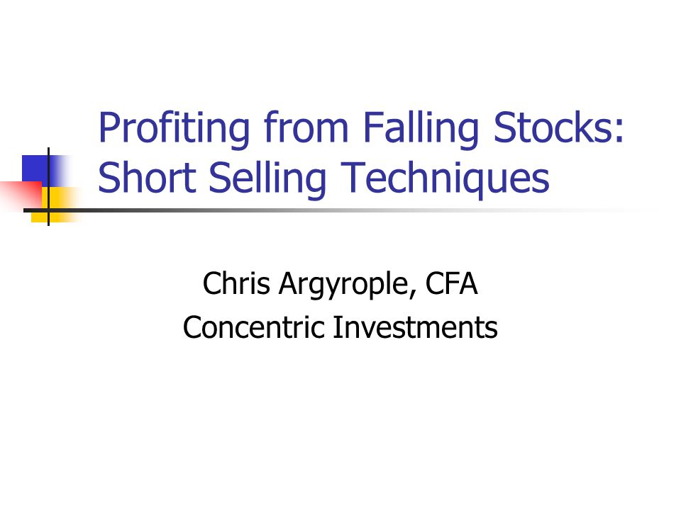 Profiting from Falling Stocks: Short Selling Techniques Chris Argyrople, CFA Concentric Investments