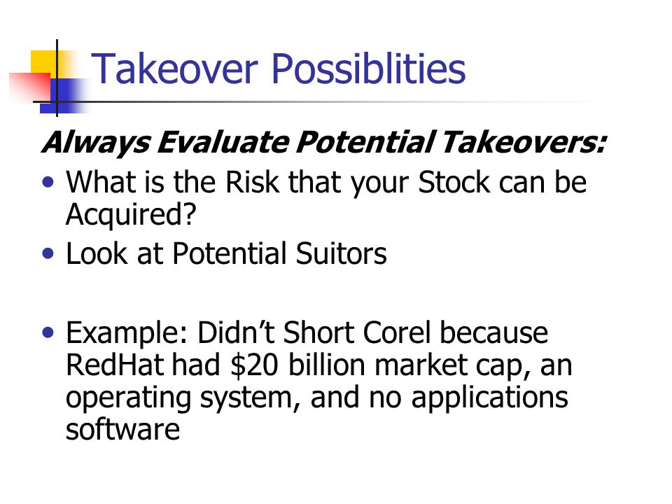 Takeover Possiblities Always Evaluate Potential Takeovers: What is the Risk that your Stock can be Acquired? Look at Potential Suitors Example: Didn't