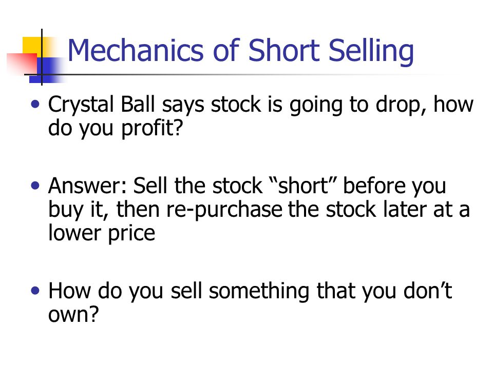 "Mechanics of Short Selling Crystal Ball says stock is going to drop, how do you profit? Answer: Sell the stock ""short"" before you buy it, then re-purc"