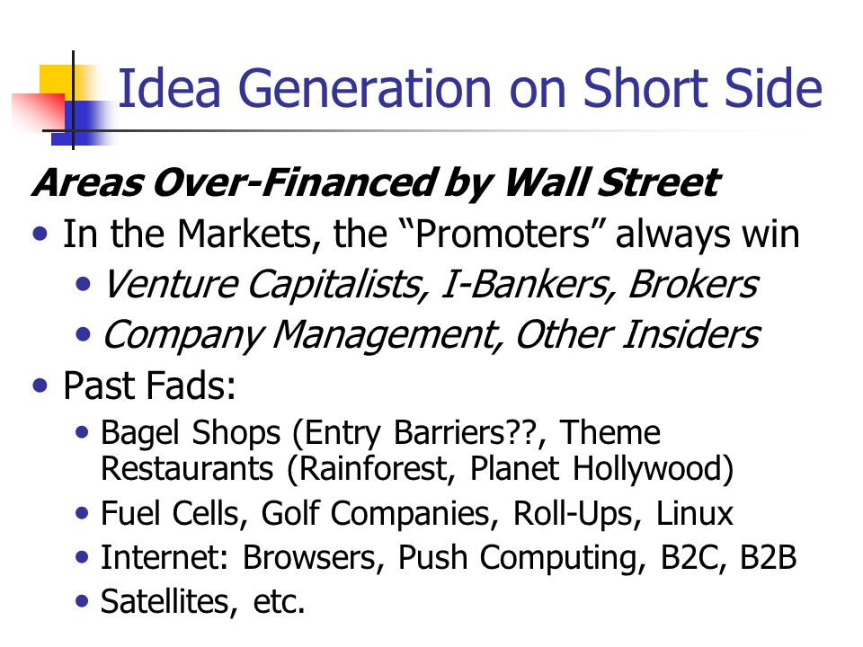 Idea Generation on Short Side Possible Screening Tools: High Short Interest (Barron's etc.) Huge Increase in Stock Price Insider Selling CNBC Factor: All Your Friends Talk About It Valuations Momentum Crowd: Janus, Pilgrim Baxter etc.