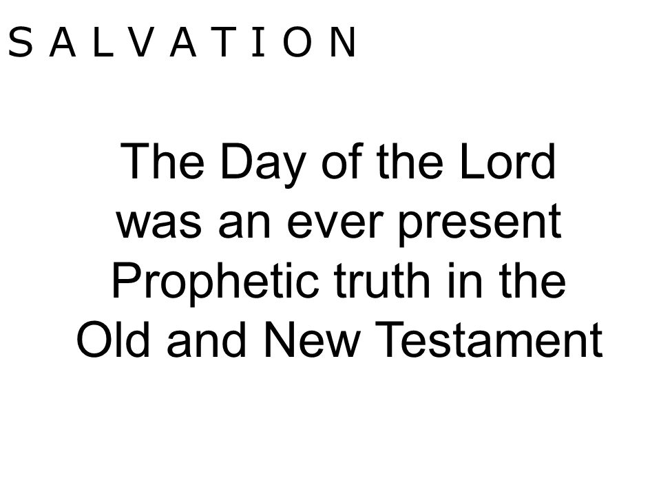 S A L V A T I O N The Day of the Lord was an ever present Prophetic truth in the Old and New Testament