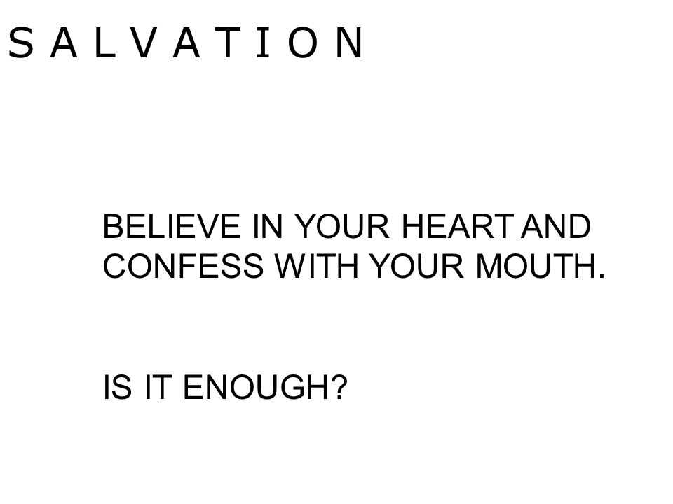 S A L V A T I O N BELIEVE IN YOUR HEART AND CONFESS WITH YOUR MOUTH. IS IT ENOUGH