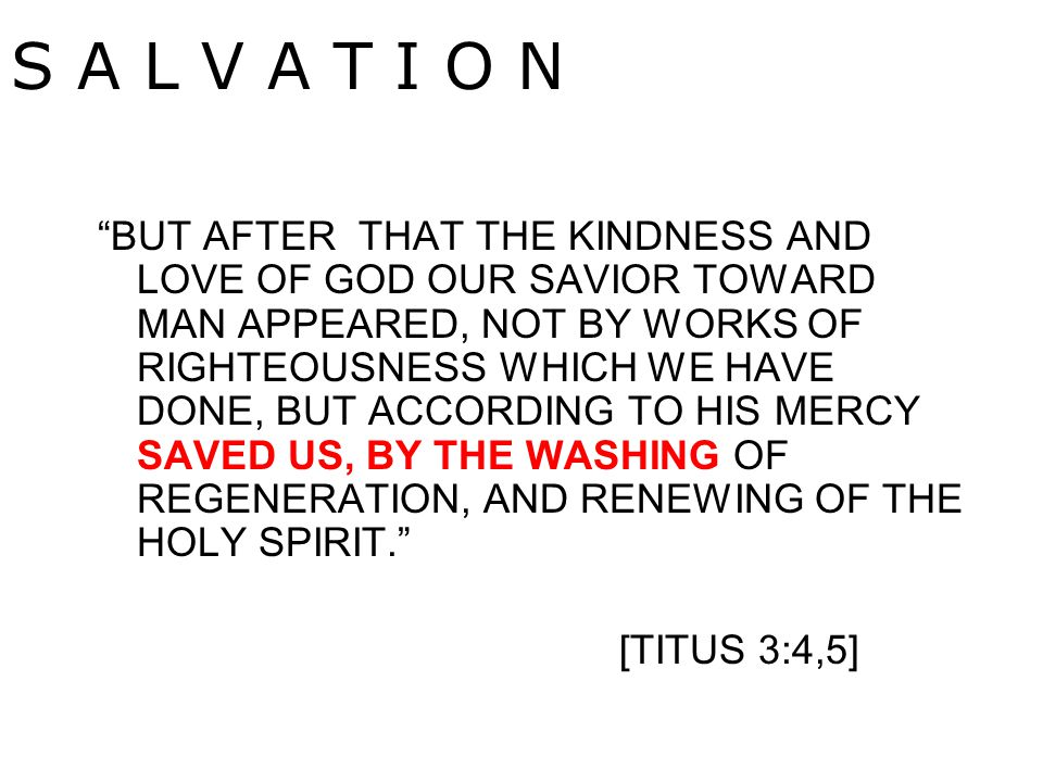 BUT AFTER THAT THE KINDNESS AND LOVE OF GOD OUR SAVIOR TOWARD MAN APPEARED, NOT BY WORKS OF RIGHTEOUSNESS WHICH WE HAVE DONE, BUT ACCORDING TO HIS MERCY SAVED US, BY THE WASHING OF REGENERATION, AND RENEWING OF THE HOLY SPIRIT. [TITUS 3:4,5] S A L V A T I O N