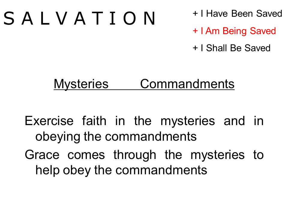 MysteriesCommandments Exercise faith in the mysteries and in obeying the commandments Grace comes through the mysteries to help obey the commandments S A L V A T I O N + I Have Been Saved + I Am Being Saved + I Shall Be Saved