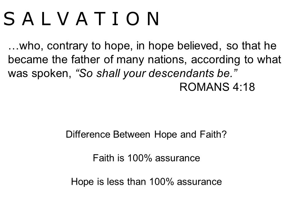 S A L V A T I O N …who, contrary to hope, in hope believed, so that he became the father of many nations, according to what was spoken, So shall your descendants be. ROMANS 4:18 Difference Between Hope and Faith.