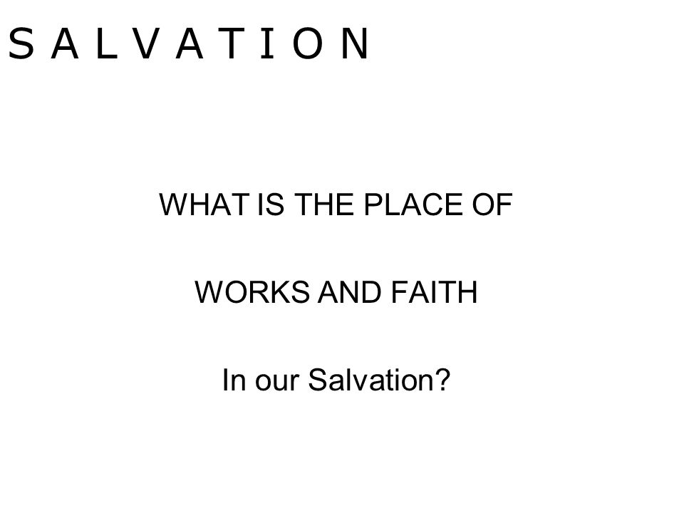 WHAT IS THE PLACE OF WORKS AND FAITH In our Salvation S A L V A T I O N
