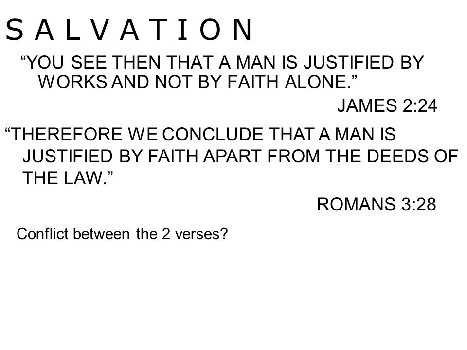 YOU SEE THEN THAT A MAN IS JUSTIFIED BY WORKS AND NOT BY FAITH ALONE. JAMES 2:24 S A L V A T I O N THEREFORE WE CONCLUDE THAT A MAN IS JUSTIFIED BY FAITH APART FROM THE DEEDS OF THE LAW. ROMANS 3:28 Conflict between the 2 verses