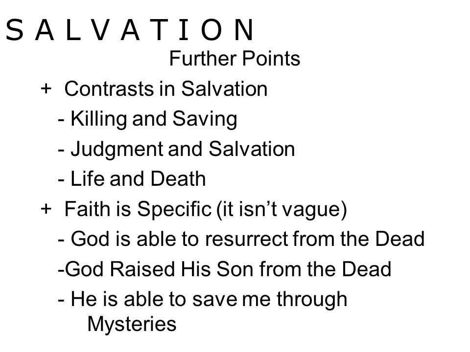 S A L V A T I O N Further Points + Contrasts in Salvation - Killing and Saving - Judgment and Salvation - Life and Death + Faith is Specific (it isn't vague) - God is able to resurrect from the Dead -God Raised His Son from the Dead - He is able to save me through Mysteries