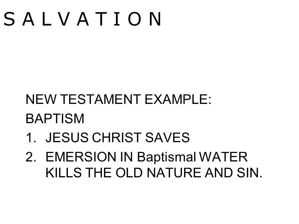 NEW TESTAMENT EXAMPLE: BAPTISM 1.JESUS CHRIST SAVES 2.EMERSION IN Baptismal WATER KILLS THE OLD NATURE AND SIN.