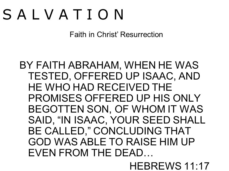 BY FAITH ABRAHAM, WHEN HE WAS TESTED, OFFERED UP ISAAC, AND HE WHO HAD RECEIVED THE PROMISES OFFERED UP HIS ONLY BEGOTTEN SON, OF WHOM IT WAS SAID, IN ISAAC, YOUR SEED SHALL BE CALLED, CONCLUDING THAT GOD WAS ABLE TO RAISE HIM UP EVEN FROM THE DEAD… HEBREWS 11:17 S A L V A T I O N Faith in Christ' Resurrection
