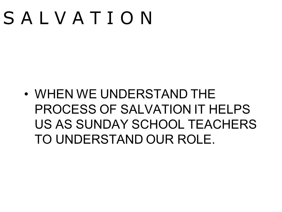 WHEN WE UNDERSTAND THE PROCESS OF SALVATION IT HELPS US AS SUNDAY SCHOOL TEACHERS TO UNDERSTAND OUR ROLE.