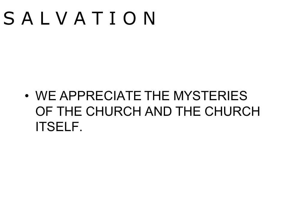WE APPRECIATE THE MYSTERIES OF THE CHURCH AND THE CHURCH ITSELF. S A L V A T I O N