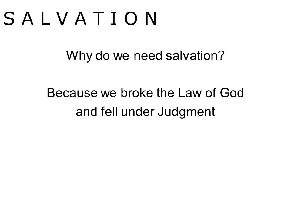 Why do we need salvation Because we broke the Law of God and fell under Judgment S A L V A T I O N