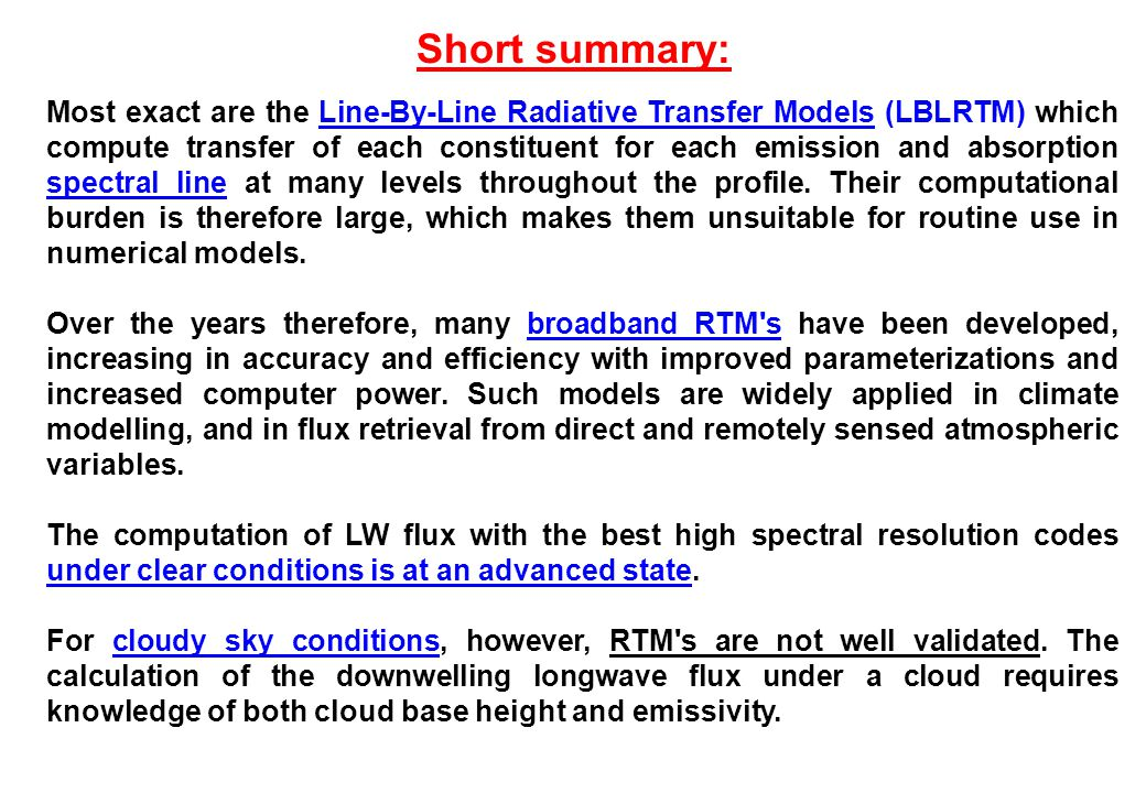 Short summary: Most exact are the Line-By-Line Radiative Transfer Models (LBLRTM) which compute transfer of each constituent for each emission and absorption spectral line at many levels throughout the profile.