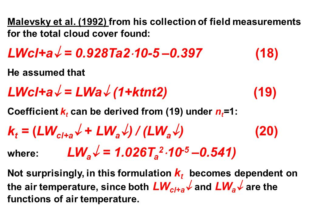 Malevsky et al. (1992) from his collection of field measurements for the total cloud cover found: LWcl+a  = 0.928Ta2  10-5 –0.397 (18) He assumed th