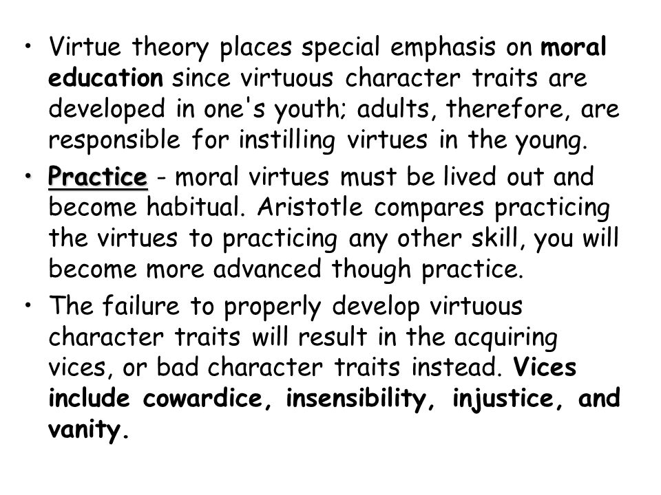 Virtue theory places special emphasis on moral education since virtuous character traits are developed in one's youth; adults, therefore, are responsi