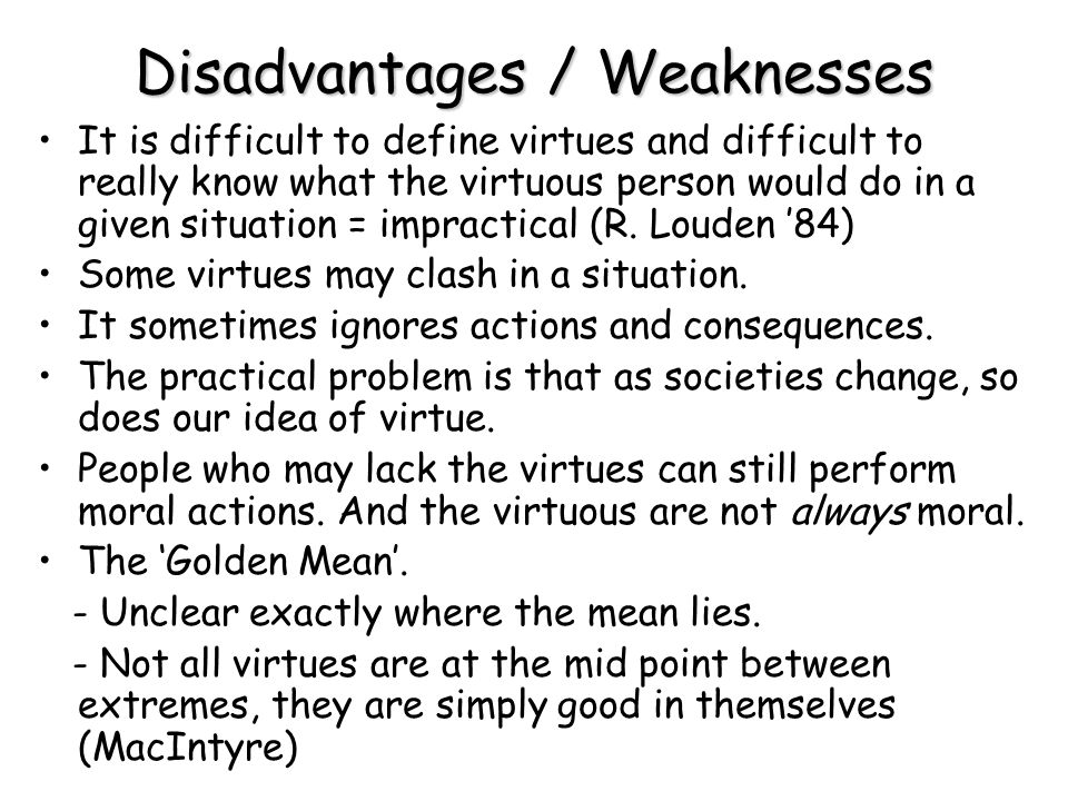 Disadvantages / Weaknesses It is difficult to define virtues and difficult to really know what the virtuous person would do in a given situation = imp