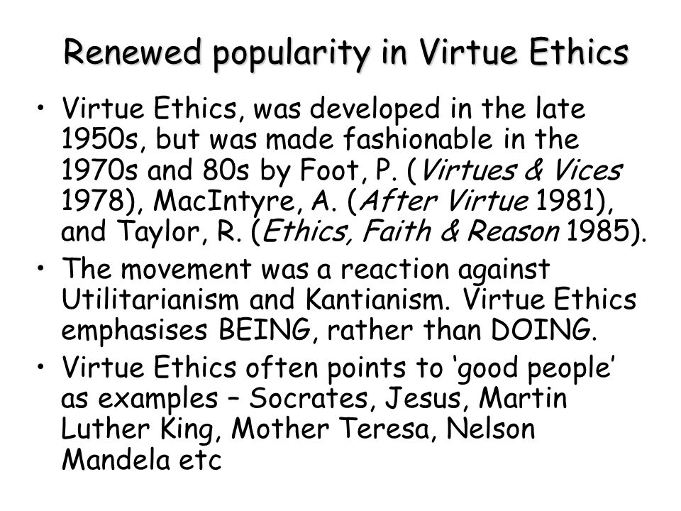 Renewed popularity in Virtue Ethics Virtue Ethics, was developed in the late 1950s, but was made fashionable in the 1970s and 80s by Foot, P. (Virtues