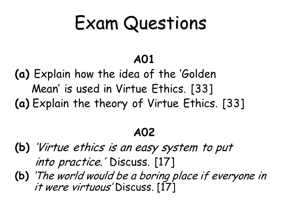 Exam Questions A01 (a) Explain how the idea of the 'Golden Mean' is used in Virtue Ethics. [33] (a) Explain the theory of Virtue Ethics. [33] A02 (b)