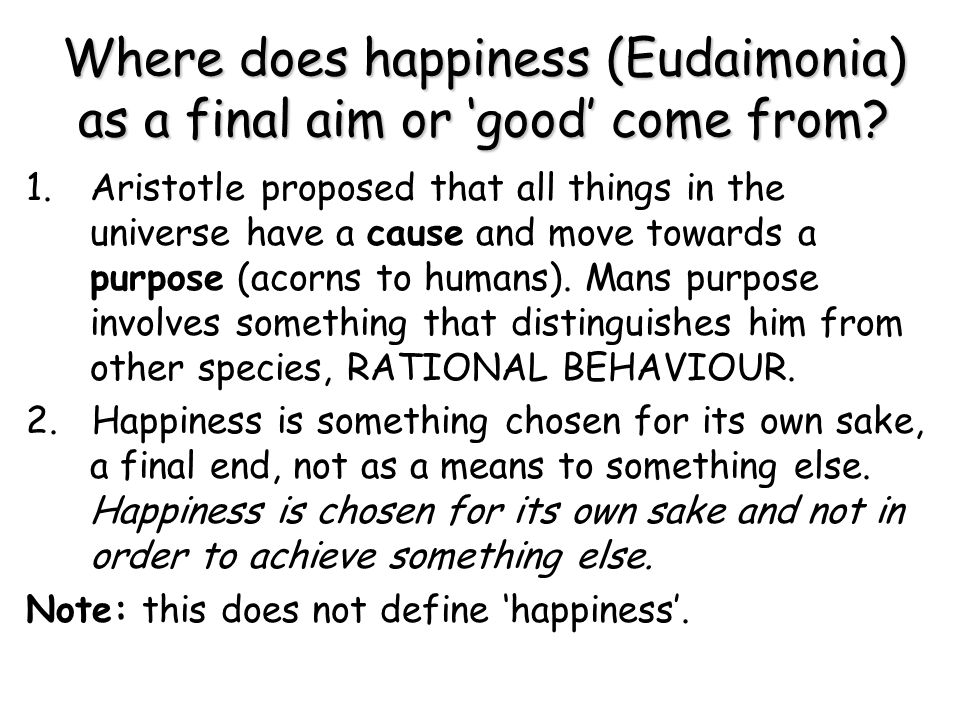 Where does happiness (Eudaimonia) as a final aim or 'good' come from? 1.Aristotle proposed that all things in the universe have a cause and move towar