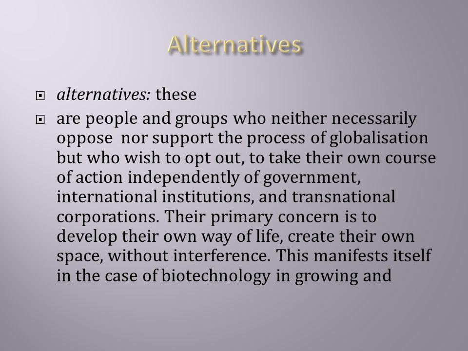  alternatives: these  are people and groups who neither necessarily oppose nor support the process of globalisation but who wish to opt out, to take their own course of action independently of government, international institutions, and transnational corporations.