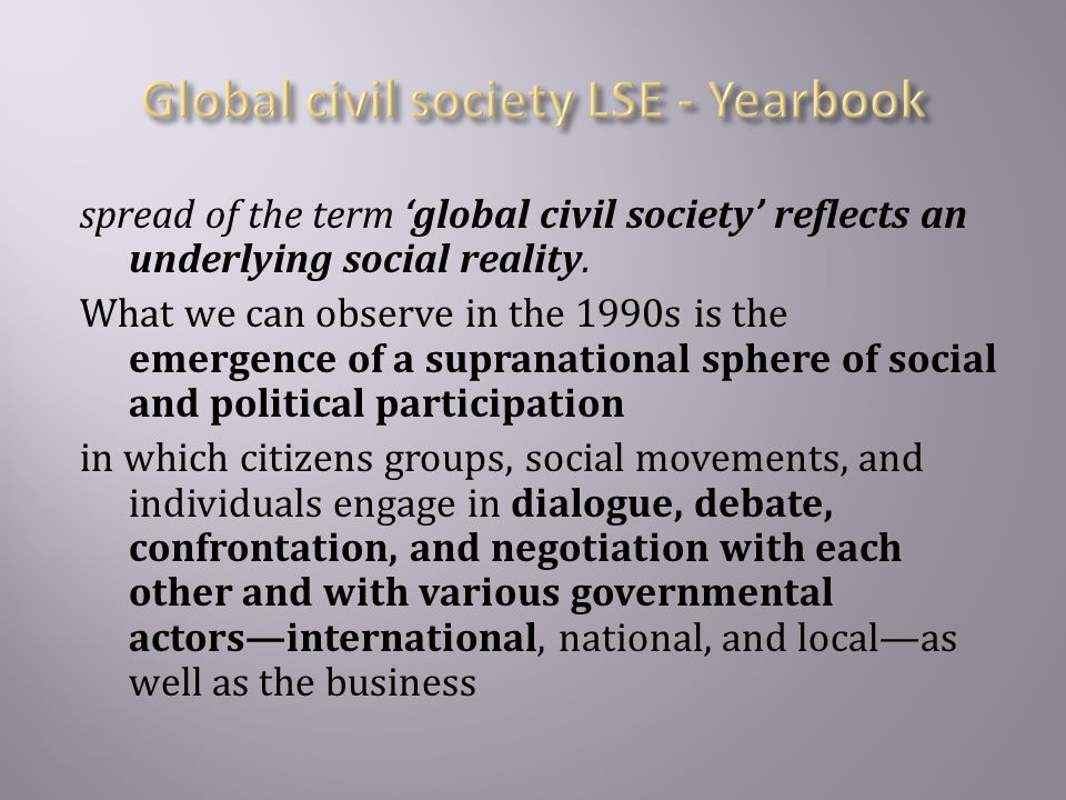  Keane (2001: 23–4) who describes global civil society as an 'interconnected and multilayered social space' comprised of 'cross-border networks' and 'chains of interaction' linking the local to the global; Roseneau(1995) who describes global governance as a framework of horizontal relations;  Castells' (1996) argument that actors increasingly form metanetworks at the transnational level and create a system