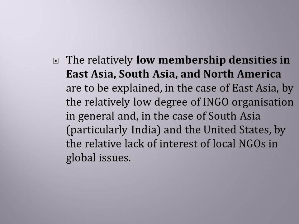  The relatively low membership densities in East Asia, South Asia, and North America are to be explained, in the case of East Asia, by the relatively low degree of INGO organisation in general and, in the case of South Asia (particularly India) and the United States, by the relative lack of interest of local NGOs in global issues.