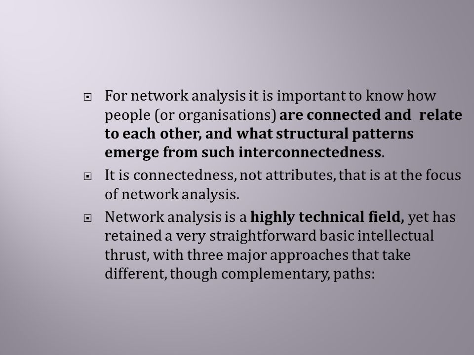  For network analysis it is important to know how people (or organisations) are connected and relate to each other, and what structural patterns emerge from such interconnectedness.