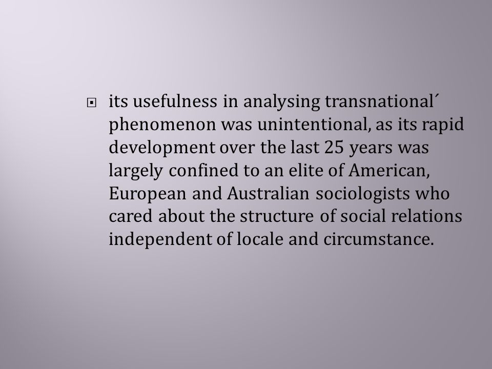  its usefulness in analysing transnational´ phenomenon was unintentional, as its rapid development over the last 25 years was largely confined to an elite of American, European and Australian sociologists who cared about the structure of social relations independent of locale and circumstance.