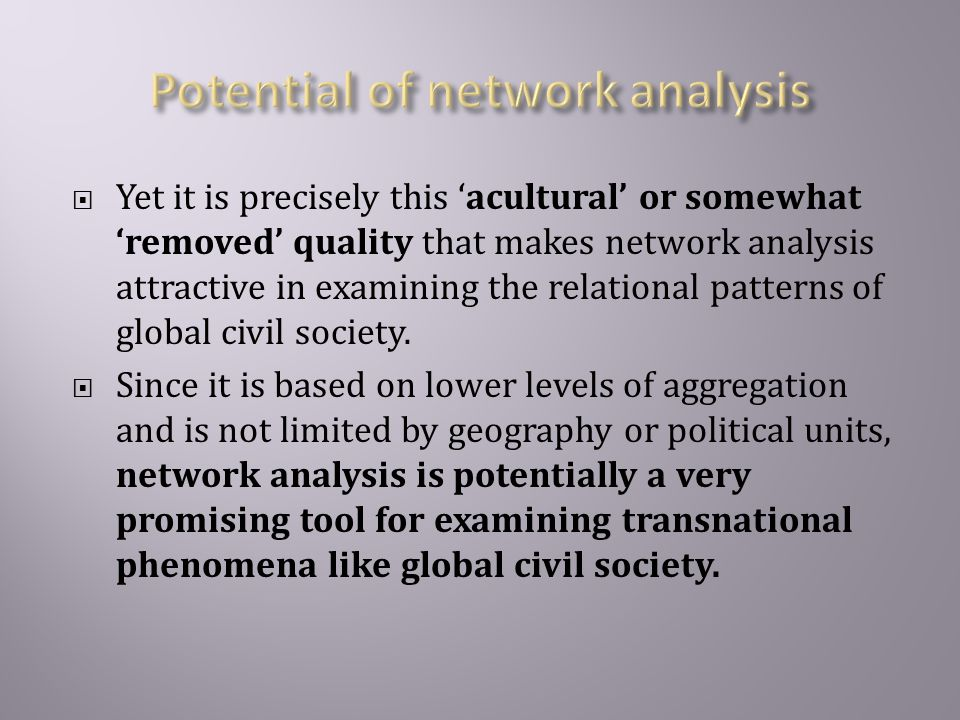  Yet it is precisely this 'acultural' or somewhat 'removed' quality that makes network analysis attractive in examining the relational patterns of global civil society.