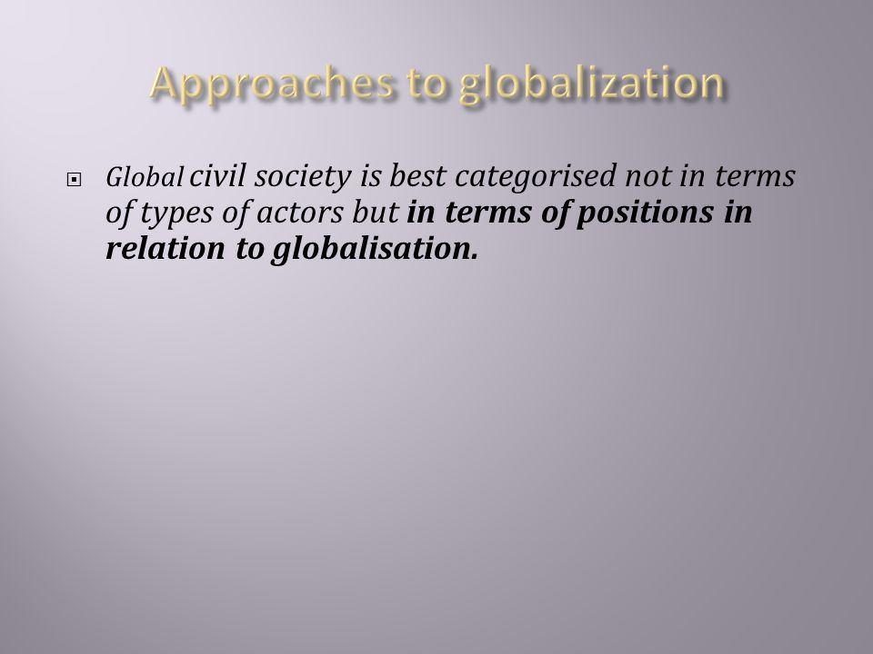  Global civil society is best categorised not in terms of types of actors but in terms of positions in relation to globalisation.