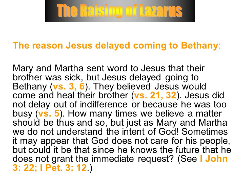 The reason Jesus delayed coming to Bethany: Mary and Martha sent word to Jesus that their brother was sick, but Jesus delayed going to Bethany (vs.