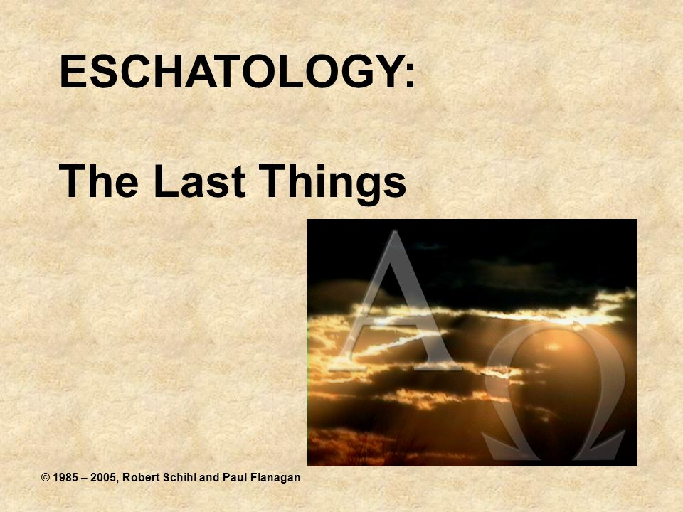 ESCHATOLOGY: The Last Things © 1985 – 2005, Robert Schihl and Paul Flanagan