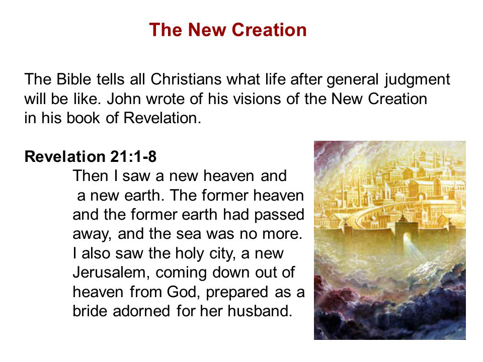 The New Creation The Bible tells all Christians what life after general judgment will be like.
