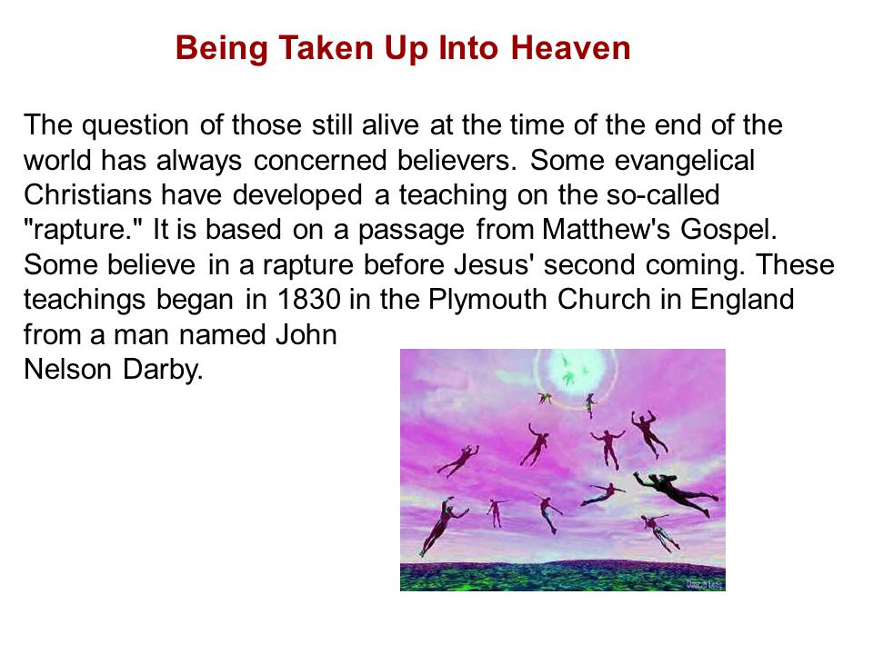 Being Taken Up Into Heaven The question of those still alive at the time of the end of the world has always concerned believers.