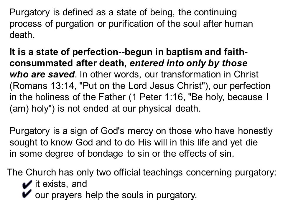 Purgatory is defined as a state of being, the continuing process of purgation or purification of the soul after human death.