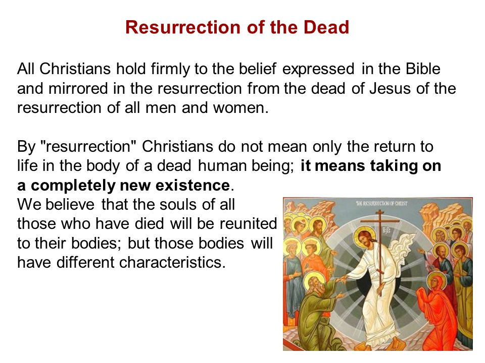 Resurrection of the Dead All Christians hold firmly to the belief expressed in the Bible and mirrored in the resurrection from the dead of Jesus of the resurrection of all men and women.